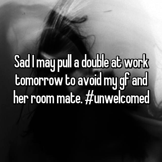 Sad confession of dude who is going to work a double shift to avoid his GF and her room mate