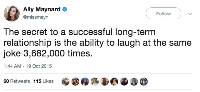 Text - Ally Maynard Follow @missmayn The secret to a successful long-term relationship is the ability to laugh at the same joke 3,682,000 times. 1:44 AM - 19 Oct 2015 60 Retweets 115 Likes