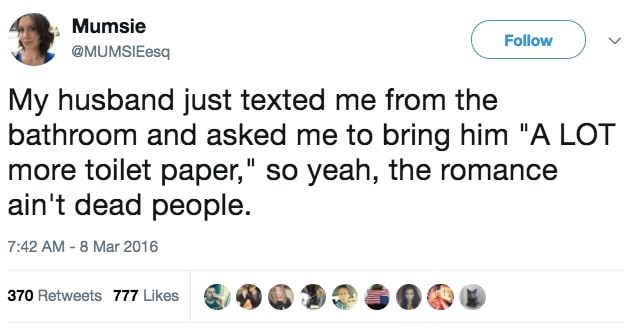 """Text - Mumsie Follow @MUMSIEesq My husband just texted me from the bathroom and asked me to bring him """"A LOT more toilet paper,"""" so yeah, the romance ain't dead people. 7:42 AM-8 Mar 2016 370 Retweets 777 Likes"""