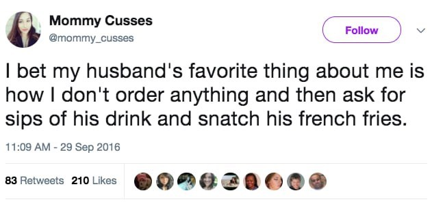 Text - Mommy Cusses Follow @mommy_cusses I bet my husband's favorite thing about me is how I don't order anything and then ask for sips of his drink and snatch his french fries. 11:09 AM -29 Sep 2016 83 Retweets 210 Likes