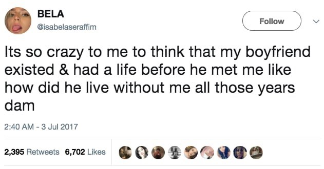 Text - BELA Follow @isabelaseraffim Its so crazy to me to think that my boyfriend existed & had a life before he met me like how did he live without me all those years dam 2:40 AM -3 Jul 2017 2,395 Retweets 6,702 Likes