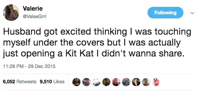 Text - Valerie Following @ValeeGrrl Husband got excited thinking I was touching myself under the covers but I was actually just opening a Kit Kat I didn't wanna share. 11:28 PM - 29 Dec 2015 6,052 Retweets 9,510 Likes