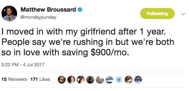 Text - Matthew Broussard Following @mondaypunday I moved in with my girlfriend after 1 year. People say we're rushing in but we're both so in love with saving $900/mo. 3:22 PM - 4 Jul 2017 15 Retweets 171 Likes