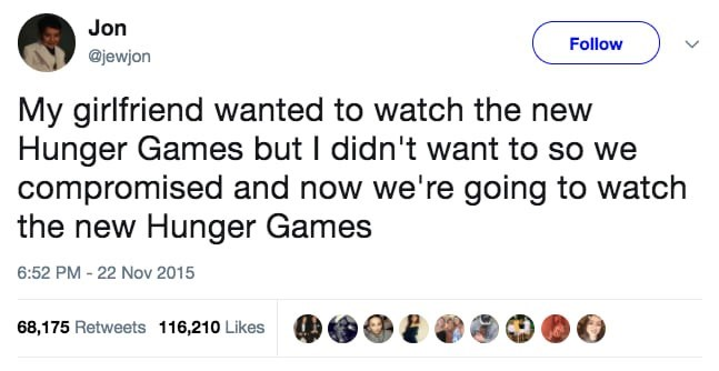 Text - Jon Follow @jewjon My girlfriend wanted to watch the new Hunger Games but I didn't want to so we compromised and now we're going to watch the new Hunger Games 6:52 PM -22 Nov 2015 68,175 Retweets 116,210 Likes
