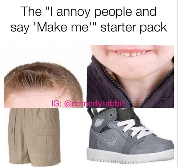 Starter pack for kid that annoy people and then say make me