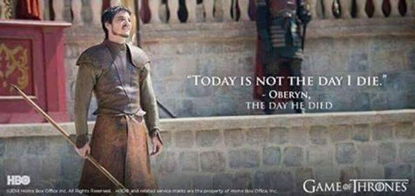 "Meme about Oberyn saying ""today is not the day I die"" on the day he dies."