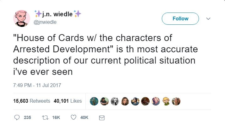 "Text - j.n. wiedle Follow @inwiedle ""House of Cards w/ the characters of Arrested Development"" is th most accurate description of our current political situation i've ever seen 7:49 PM -11 Jul 2017 15,603 Retweets 40,101 Likes 1 16K 235 40K"