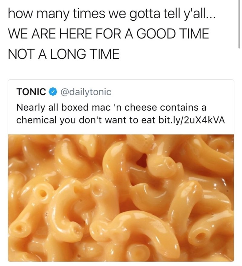 Food - how many times we gotta tell y'all.. WE ARE HERE FOR A GOOD TIME NOT A LONG TIME @dailytonic TONIC Nearly all boxed mac 'n cheese contains a chemical you don't want to eat bit.ly/2uX4kVA
