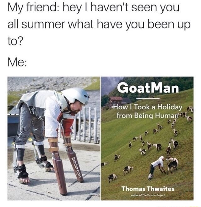 Adaptation - My friend: hey I haven't seen you all summer what have you been up to? Me: GoatMan How I Took a Holiday from Being Human Thomas Thwaites author of The Tooster Profect @dabmoms