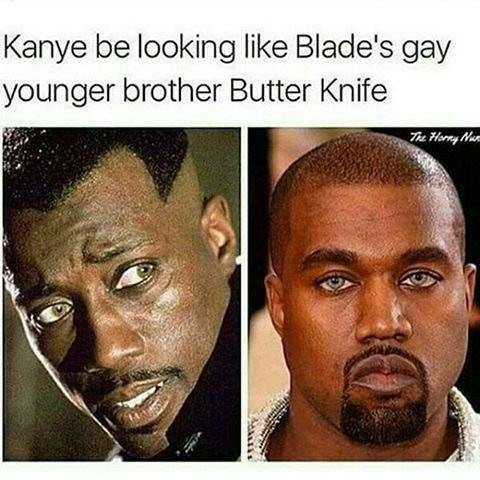Face - Kanye be looking like Blade's gay younger brother Butter Knife The Hony Na