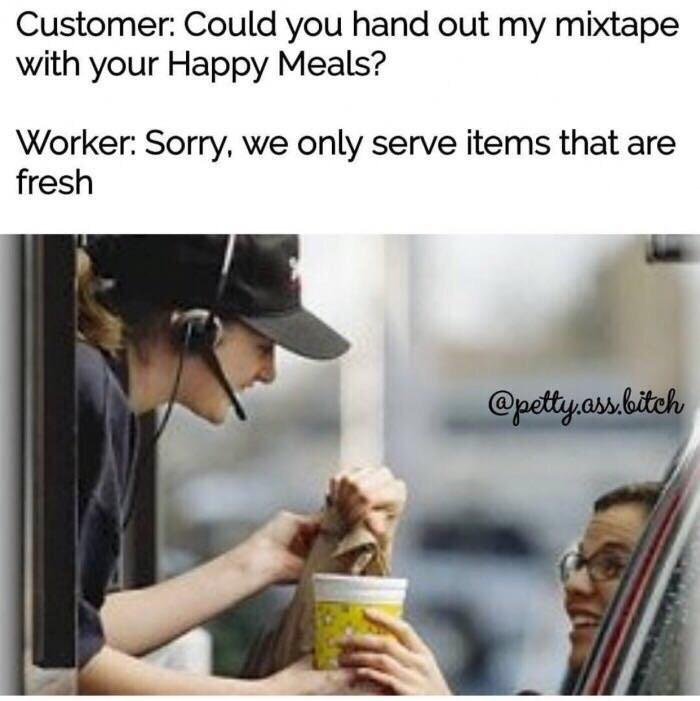 Text - Customer: Could you hand out my mixtape with your Happy Meals? Worker: Sorry, we only serve items that are fresh @petty.ass bitch
