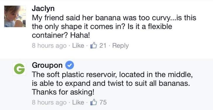 Text - Jaclyn My friend said her banana was too curvy...is this the only shape it comes in? Is it a flexible container? Haha! 8 hours ago Like 21 Reply G Groupon The soft plastic reservoir, located in the middle, is able to expand and twist to suit all bananas. Thanks for asking! 8 hours ago Like 75