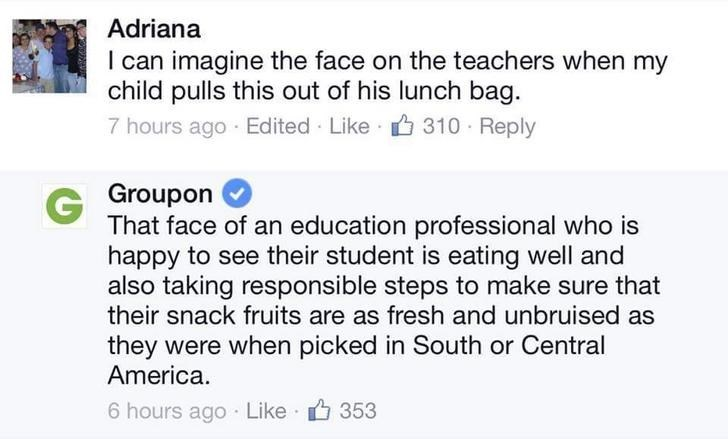 Text - Adriana I can imagine the face on the teachers when my child pulls this out of his lunch bag. 7 hours ago Edited Like 310 Reply G Groupon That face of an education professional who is happy to see their student is eating well and also taking responsible steps to make sure that their snack fruits are as fresh and unbruised as they were when picked in South or Central America 6 hours ago Like 353