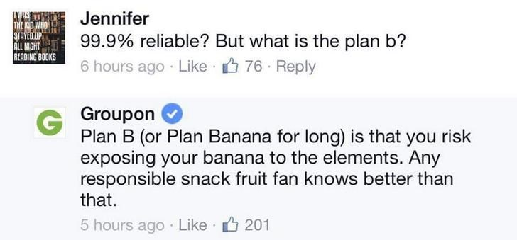 Text - WHS THE KID WHO STAYED IP ALL NIGHT READING BOOKS Jennifer 99.9% reliable? But what is the plan b? 6 hours ago Like 76 Reply Groupon Plan B (or Plan Banana for long) is that you risk exposing your banana to the elements. Any responsible snack fruit fan knows better than that. 5 hours ago Like 201