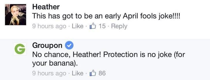 Text - Heather This has got to be an early April fools joke!!! 9 hours ago Like 15 Reply G Groupon No chance, Heather! Protection is no joke (for your banana). 9 hours ago Like 86