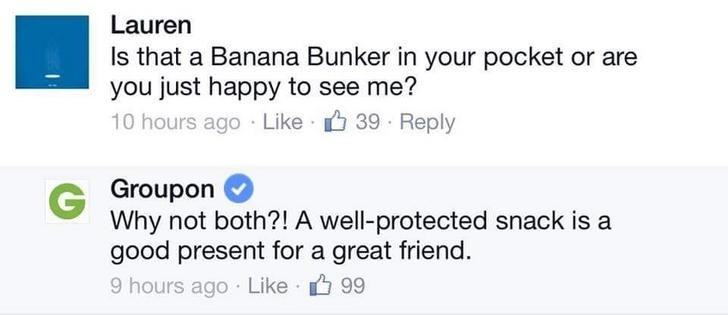 Text - Lauren s that a Banana Bunker in your pocket or are you just happy to see me? 10 hours ago Like 39 Reply G Groupon Why not both?! A well-protected snack is a good present for a great friend. 9 hours ago Like 99