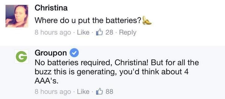 Text - Christina Where do u put the batteries? 8 hours ago Like 28 Reply GGroupon No batteries required, Christina! But for all the buzz this is generating, you'd think about 4 AAA's 8 hours ago Like 88