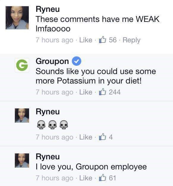 Text - Ryneu These comments have me WEAK Imfaooo0 56 Reply 7 hours ago Like G Groupon Sounds like you could use some more Potassium in your diet! 7 hours ago Like 244 Ryneu 7 hours ago Like 4 Ryneu I love you, Groupon employee 7 hours ago Like 61