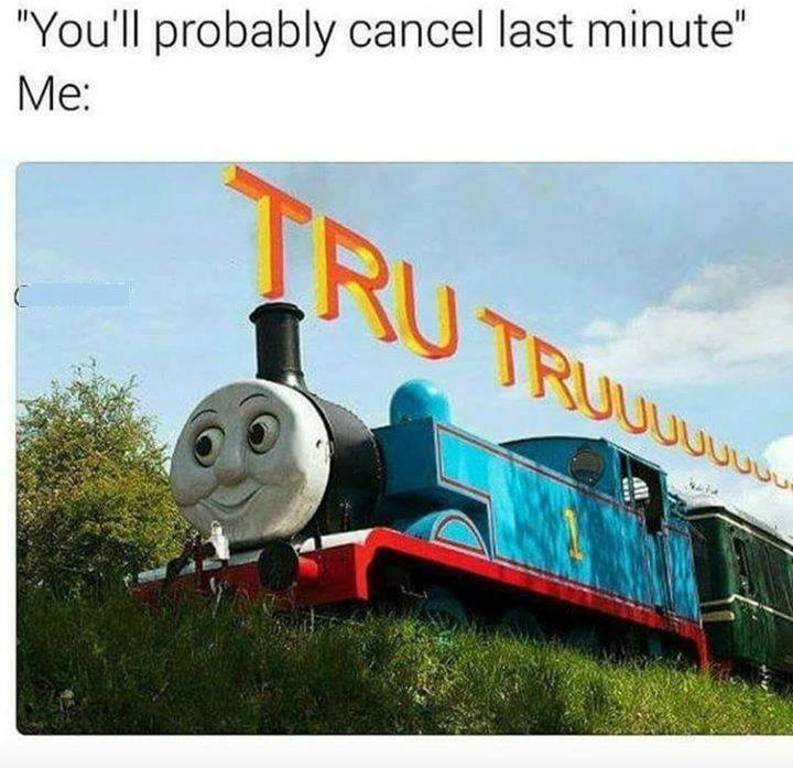 "Funny meme about cancelling last minute, photo of Thomas the Tank Engine that says ""tru tru."""