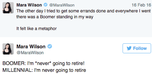 Text - 16 Feb 16 Mara Wilson @MaraWilson The other day I tried to get some errands done and everywhere I went there was a Boomer standing in my way It felt like a metaphor Mara Wilson Follow @MaraWilson BOOMER: I'm *never* going to retire! MILLENNIAL: I'm never going to retire