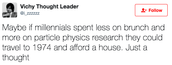 Text - Vichy Thought Leader Follow @i zzzzzz Maybe if millennials spent less on brunch and more on particle physics research they could travel to 1974 and afford a house. Just a thought