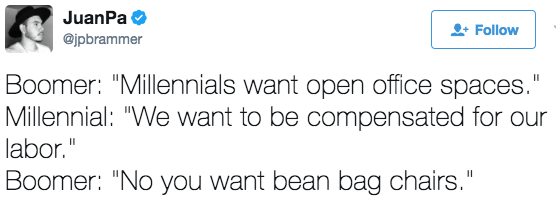 "Text - JuanPa Follow @jpbrammer Boomer: ""Millennials want open office spaces."" Millennial: ""We want to be compensated for our labor."" Boomer: ""No you want bean bag chairs."" II II"