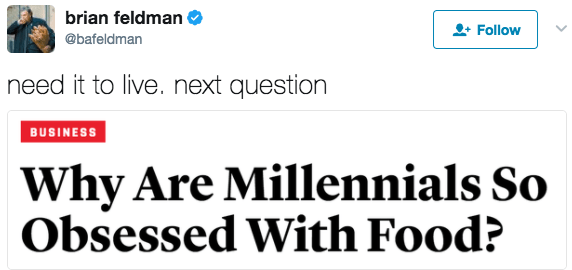 Text - brian feldman Follow @bafeldman need it to live. next question BUSINESS Why Are Millennials So Obsessed With Food?