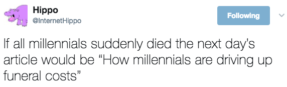 "Text - Hippo @InternetHippo Following If all millennials suddenly died the next day's article would be ""How millennials are driving up funeral costs"""