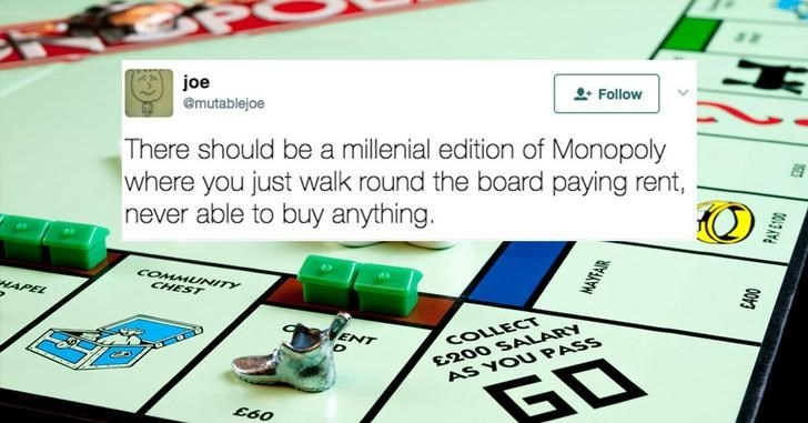 Line - joe Follow @mutablejoe There should be a millenial edition of Monopoly where you just walk round the board paying rent, never able to buy anything. COMMUNITY HAPEL CHEST COLLECT £200 SALARY ENT AS YOU PASS GD MAYFAIR PAY E100