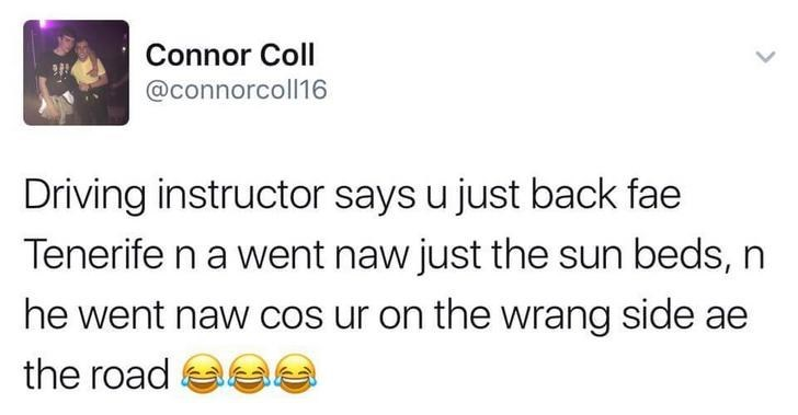 Text - Connor Coll @connorcoll16 Driving instructor says u just back fae Tenerife n a went naw just the sun beds, n he went naw cos ur on the wrang side ae the road