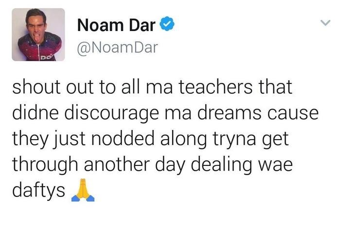 Text - Noam Dar @NoamDar DO shout out to all ma teachers that didne discourage ma dreams cause they just nodded along tryna get through another day dealing wae daftys