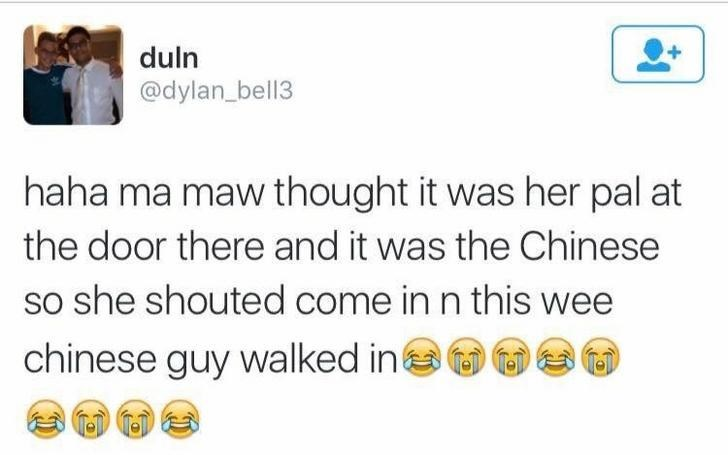 Text - duln @dylan_bell3 haha ma maw thought it was her pal at the door there and it was the Chinese so she shouted come in n this wee chinese guy walked in