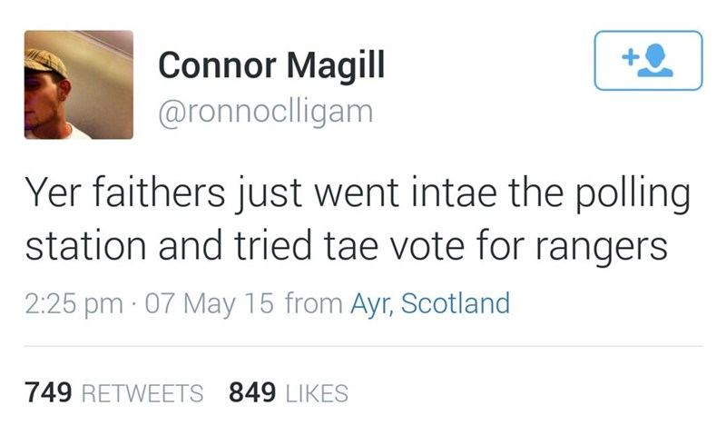 Text - Connor Magill @ronnoclligam Yer faithers just went intae the polling station and tried tae vote for rangers 2:25 pm 07 May 15 from Ayr, Scotland 749 RETWEETS 849 LIKES
