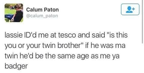 """Text - Calum Paton @calum paton lassie ID'd me at tesco and said """"is this you or your twin brother"""" if he was ma twin he'd be the same age as me ya badger"""