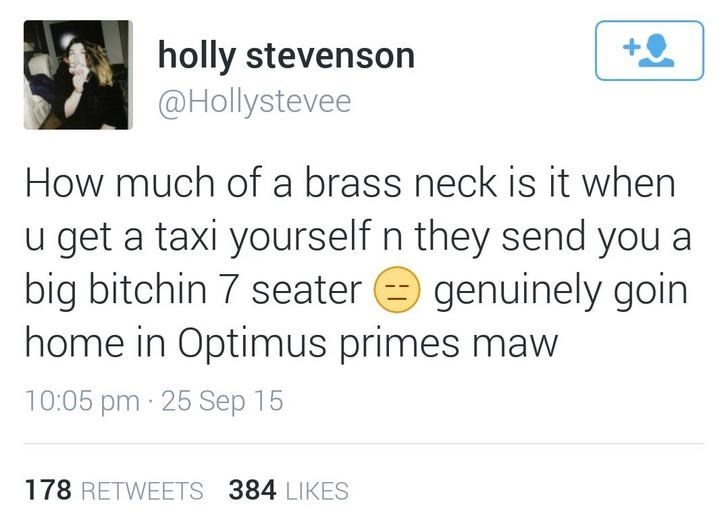 Text - holly stevenson @Hollystevee How much of a brass neck is it when u get a taxi yourself n they send you a big bitchin 7 seater home in Optimus primes maw genuinely goin 10:05 pm 25 Sep 15 178 RETWEETS 384 LIKES