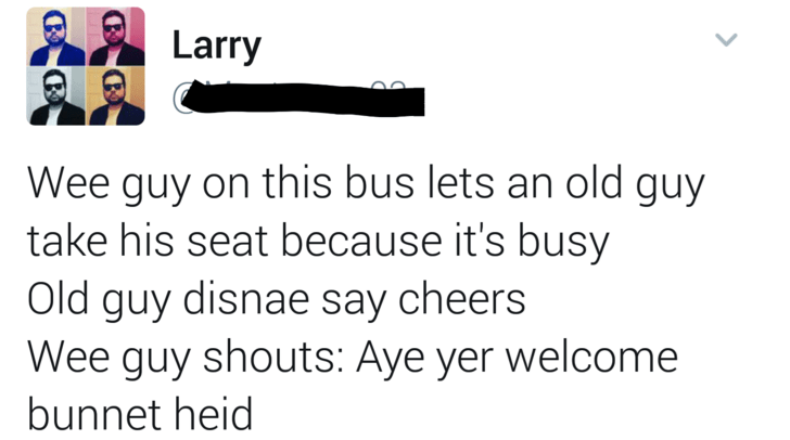 Text - Larry Wee guy on this bus lets an old guy take his seat because it's busy Old guy disnae say cheers Wee guy shouts: Aye yer welcome bunnet heid
