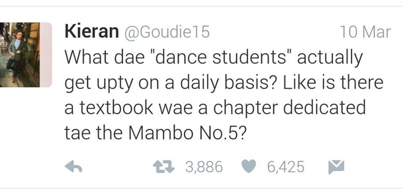 """Text - Kieran @Goudie15 What dae """"dance students"""" actually get upty on a daily basis? Like is there a textbook wae a chapter dedicated 10 Mar tae the Mambo No.5? t3,886 6,425"""