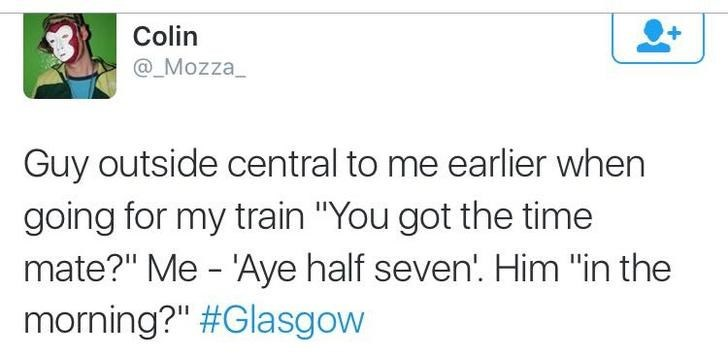 """Text - Colin @_Mozza Guy outside central to me earlier when going for my train """"You got the time mate?"""" Me 'Aye half seven. Him """"in the morning?"""" #Glasgow"""