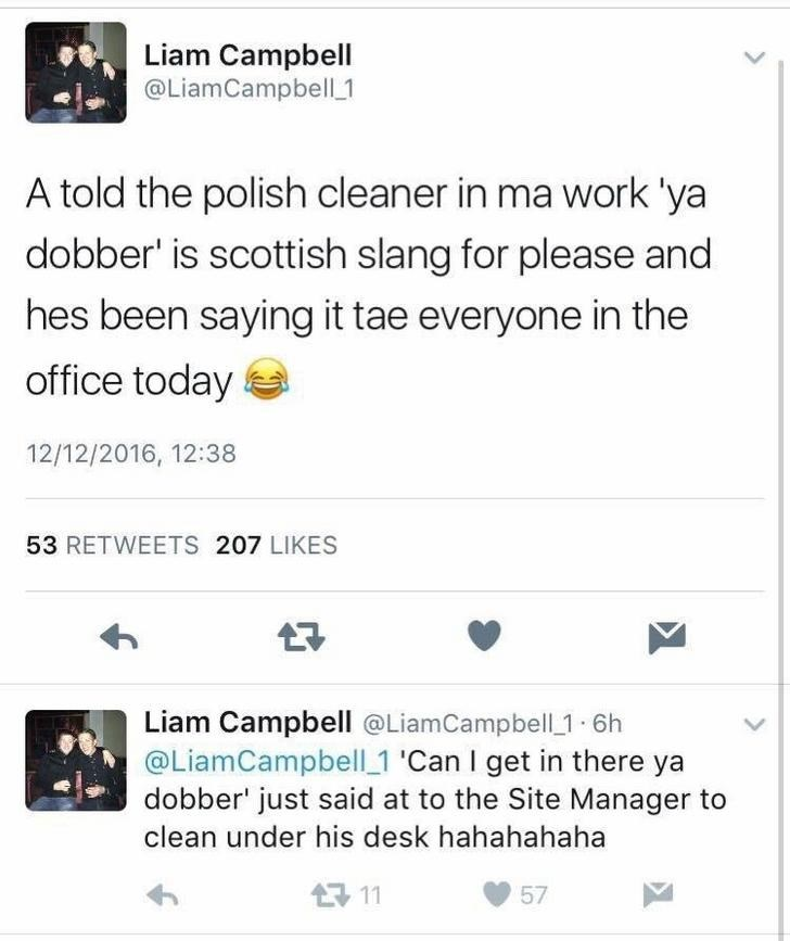 Text - Liam Campbell @LiamCampbell 1 A told the polish cleaner in ma work 'ya dobber' is scottish slang for please and hes been saying it tae everyone in the office today 12/12/2016, 12:38 53 RETWEETS 207 LIKES Liam Campbell @LiamCampbell 1 6h @LiamCampbell 1 'Can I get in there dobber' just said at to the Site Manager to clean under his desk hahahahaha 11 57