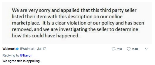 Text - We are very sorry and appalled that this third party seller listed their item with this description on our online marketplace. It is a clear violation of our policy and has been removed, and we are investigating the seller to determine how this could have happened. Walmart@Walmart Jul 17 t 708 2.4K Replying to@Travon We agree this is appalling.
