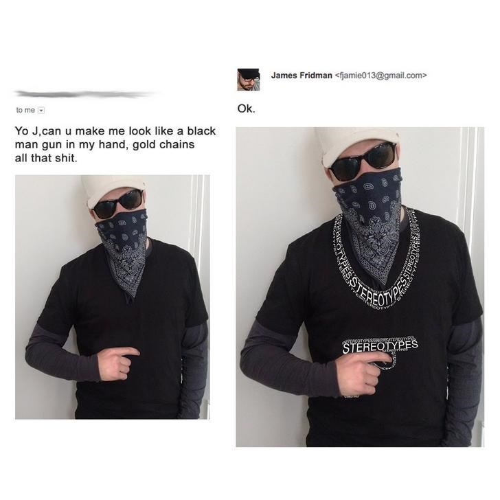 Clothing - James Fridman <fjamie013@gmail.com> Ok. to me Yo J,can u make me look like a black man gun in my hand, gold chains all that shit. TEREO TEREOTYPESSEEOSTERLor STEREQTYPES