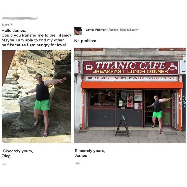 Text - to me James Fridman <jamie013@gmail.com> Hello James, Could you transfer me to the Titanic? Maybe I am able to find my other half because I am hungry for love! No problem. 122 TITANIC CAFE BREAKFAST LUNCH DINNER ww BREAKFAST LUNCHES DINNERS COFFEE LOUNGE OWN falie cale Sincerely yours Oleg. Sincerely yours James