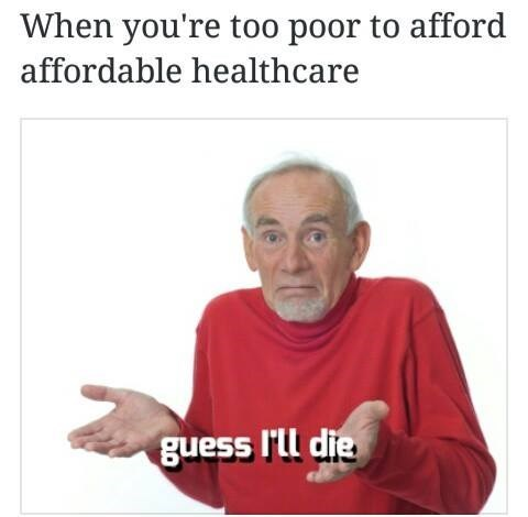 Text - When you're too poor to afford affordable healthcare guess l'll die