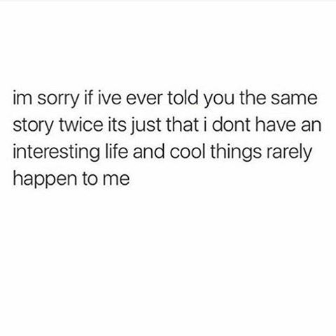 Text - im sorry if ive ever told you the same story twice its just that i dont have an interesting life and cool things rarely happen to me