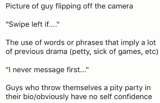 "Text - Picture of guy flipping off the camera ""Swipe left if..."" The use of words or phrases that imply a lot of previous drama (petty, sick of games, etc) ""I never message first..."" Guys who throw themselves a pity party in their bio/obviously have no self confidence"