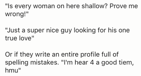 "Text - ""Is every woman on here shallow? Prove me wrong!"" ""Just a super nice guy looking for his one true love"" Or if they write an entire profile full of spelling mistakes. ""I'm hear 4 a good tiem, hmu"""