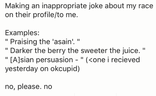 "Text - Making an inappropriate joke about my race on their profile/to me. Examples: ""Praising the 'asain!. "" ""Darker the berry the sweeter the juice. ""[A]sian persuasion "" (<one i recieved yesterday on okcupid) no, please. no"