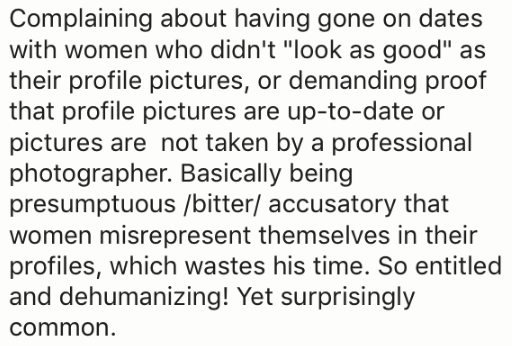 "Text - Complaining about having gone on dates with women who didn't ""look as good"" as their profile pictures, or demanding proof that profile pictures are up-to-date or pictures are not taken by a professional photographer. Basically being presumptuous /bitter/ accusatory that women misrepresent themselves in their profiles, which wastes his time. So entitled and dehumanizing! Yet surprisingly common."