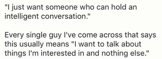 "Text - ""I just want someone who can hold an intelligent conversation."" Every single guy I've come across that says this usually means ""I want to talk about things I'm interested in and nothing else."""