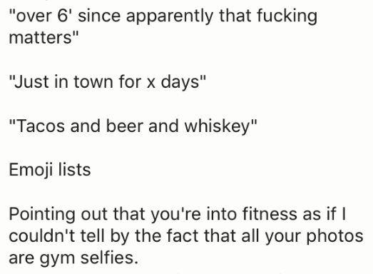 "Text - ""over 6' since apparently that fucking matters"" ""Just in town for x days"" ""Tacos and beer and whiskey"" Emoji lists Pointing out that you're into fitness as if I couldn't tell by the fact that all your photos are gym selfies"